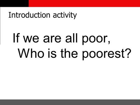 Introduction activity If we are all poor, Who is the poorest?