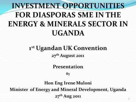 INVESTMENT OPPORTUNITIES FOR DIASPORAS SME IN THE ENERGY & MINERALS SECTOR IN UGANDA 1 st Ugandan UK Convention 27 th August 2011 Presentation By Hon Eng.