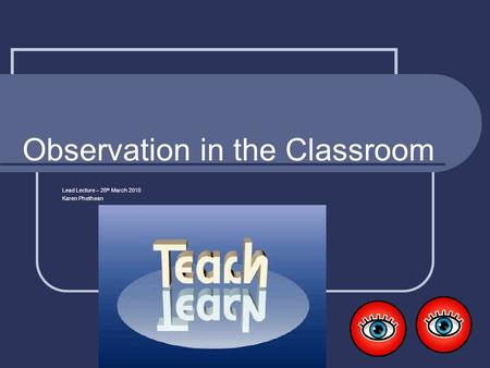 Observation in the Classroom Lead Lecture – 26 th March 2010 Karen Phethean.