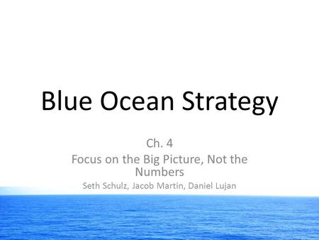 Blue Ocean Strategy Ch. 4 Focus on the Big Picture, Not the Numbers Seth Schulz, Jacob Martin, Daniel Lujan.