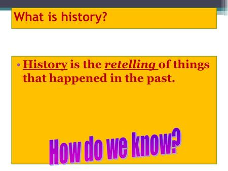 What is history? History is the retelling of things that happened in the past.