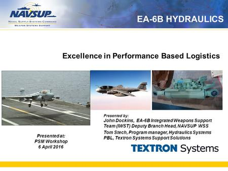 Excellence in Performance Based Logistics Presented at: PSM Workshop 6 April 2016 Presented by: John Dockins, EA-6B Integrated Weapons Support Team (IWST)