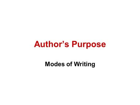 Author's Purpose Modes of Writing. Three Reasons for Writing 1.To Inform (Expository) 2.To Persuade (Persuasive) 3.Entertain (Narrative or Poetry) You.