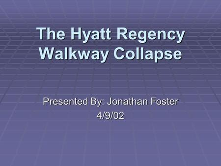 The Hyatt Regency Walkway Collapse Presented By: Jonathan Foster 4/9/02.