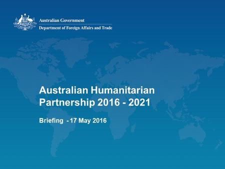Australian Humanitarian Partnership 2016 - 2021 Briefing - 17 May 2016.