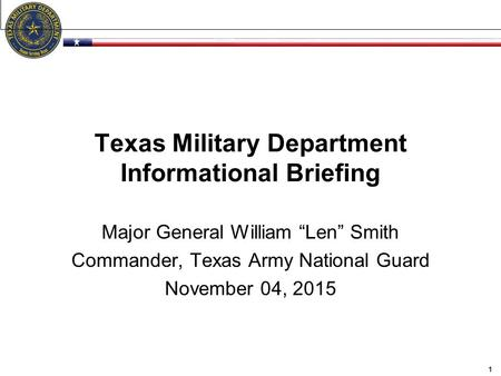 "Texas Military Department Informational Briefing Major General William ""Len"" Smith Commander, Texas Army National Guard November 04, 2015 1."