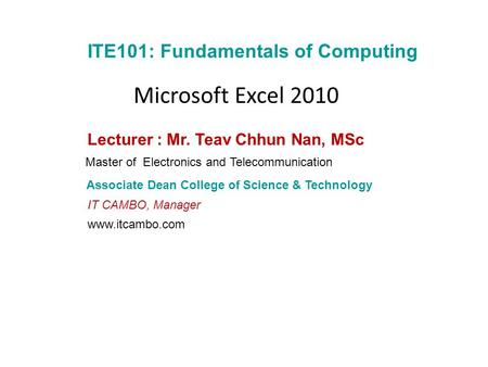 ITE101: Fundamentals of Computing Associate Dean College of Science & Technology Lecturer : Mr. Teav Chhun Nan, MSc Master of Electronics and Telecommunication.