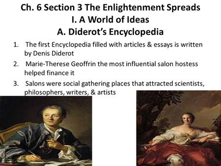 Ch. 6 Section 3 The Enlightenment Spreads I. A World of Ideas A. Diderot's Encyclopedia 1. The first Encyclopedia filled with articles & essays is written.