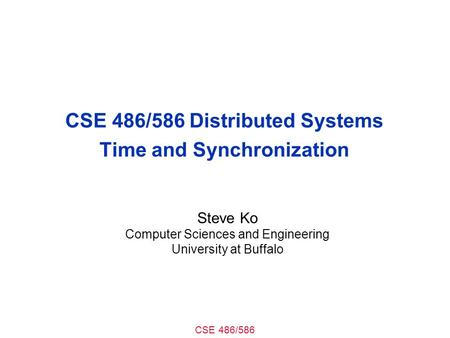 CSE 486/586 CSE 486/586 Distributed Systems Time and Synchronization Steve Ko Computer Sciences and Engineering University at Buffalo.