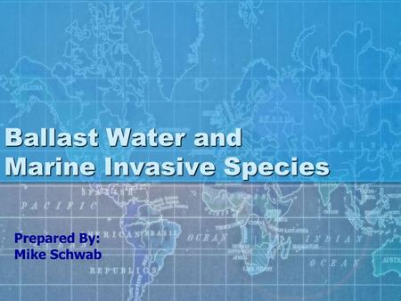 Ballast Water and Marine Invasive Species Prepared By: Mike Schwab.