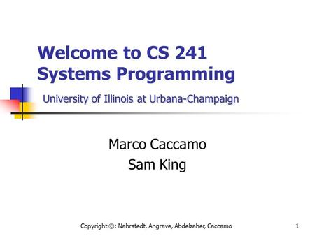Copyright ©: Nahrstedt, Angrave, Abdelzaher, Caccamo1 University of Illinois at Urbana-Champaign Welcome to CS 241 Systems Programming University of Illinois.