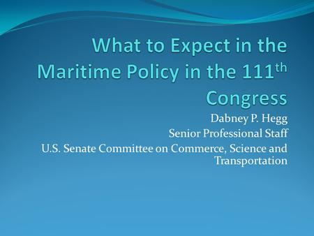 Dabney P. Hegg Senior Professional Staff U.S. Senate Committee on Commerce, Science and Transportation.
