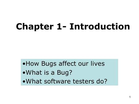 1 Chapter 1- Introduction How Bugs affect our lives What is a Bug? What software testers do?