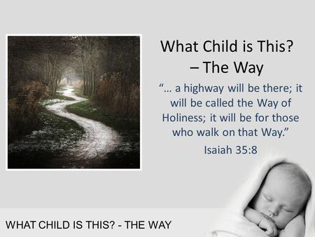 "WHAT CHILD IS THIS? - THE WAY What Child is This? – The Way ""… a highway will be there; it will be called the Way of Holiness; it will be for those who."