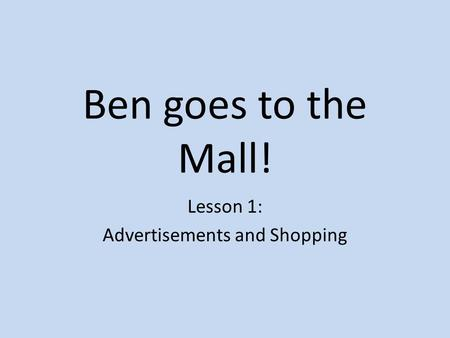 Ben goes to the Mall! Lesson 1: Advertisements and Shopping.
