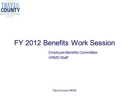 Travis County HRMD FY 2012 Benefits Work Session Employee Benefits Committee HRMD Staff.
