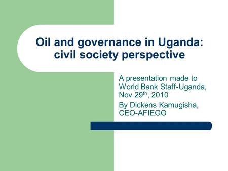 Oil and governance in Uganda: civil society perspective A presentation made to World Bank Staff-Uganda, Nov 29 th, 2010 By Dickens Kamugisha, CEO-AFIEGO.