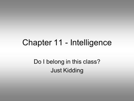 Chapter 11 - Intelligence Do I belong in this class? Just Kidding.