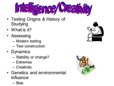 Testing Origins & History of Studying What is it? Assessing –Modern testing –Test construction Dynamics –Stability or change? –Extremes –Creativity Genetics.