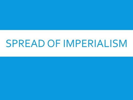 SPREAD OF IMPERIALISM. IMPERIALISM  What is Imperialism?  The seizure of a country or territory by a stronger country  Why Imperialism?  European.