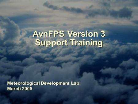 AvnFPS Version 3 Support Training Meteorological Development Lab March 2005.