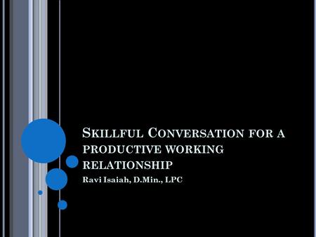 S KILLFUL C ONVERSATION FOR A PRODUCTIVE WORKING RELATIONSHIP Ravi Isaiah, D.Min., LPC.