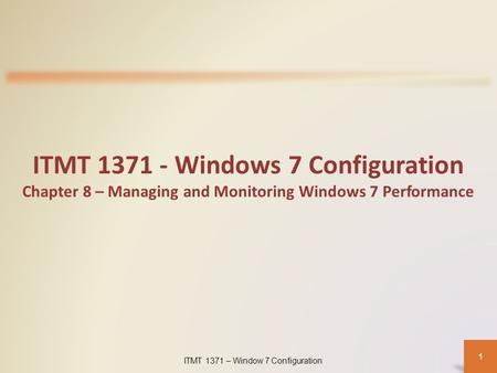 ITMT 1371 – Window 7 Configuration 1 ITMT 1371 - Windows 7 Configuration Chapter 8 – Managing and Monitoring Windows 7 Performance.