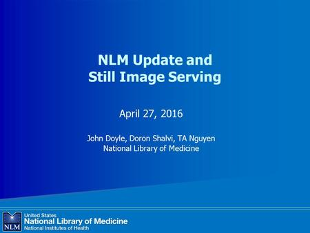 NLM Update and Still Image Serving April 27, 2016 John Doyle, Doron Shalvi, TA Nguyen National Library of Medicine.