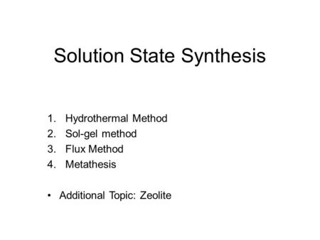 Solution State Synthesis 1.Hydrothermal Method 2.Sol-gel method 3.Flux Method 4.Metathesis Additional Topic: Zeolite.