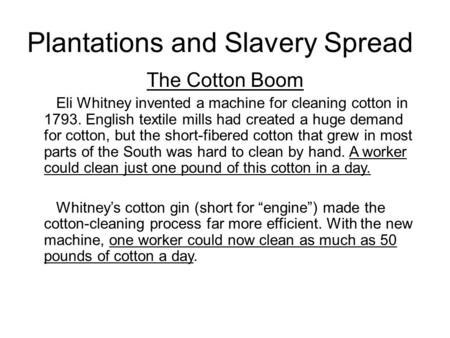 Plantations and Slavery Spread The Cotton Boom Eli Whitney invented a machine for cleaning cotton in 1793. English textile mills had created a huge demand.