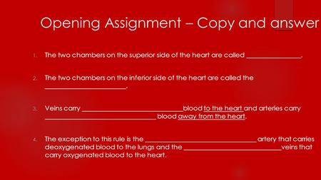 Opening Assignment – Copy and answer 1. The two chambers on the superior side of the heart are called ________________. 2. The two chambers on the inferior.