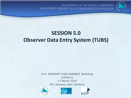 SESSION 5.0 Observer Data Entry System (TUBS) First OBSERVER TUNA DATABASE Workshop (OTDW-1) 3-7 March 2014 SPC, Noumea, New Caledonia.