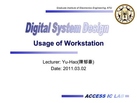ACCESS IC LAB Graduate Institute of Electronics Engineering, NTU Usage of Workstation Lecturer: Yu-Hao( 陳郁豪 ) Date: 2011.03.02.