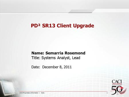 CACI Proprietary Information | Date 1 PD² SR13 Client Upgrade Name: Semarria Rosemond Title: Systems Analyst, Lead Date: December 8, 2011.