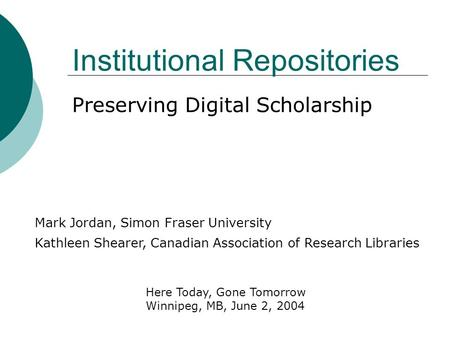 Institutional Repositories Preserving Digital Scholarship Kathleen Shearer, Canadian Association of Research Libraries Mark Jordan, Simon Fraser University.