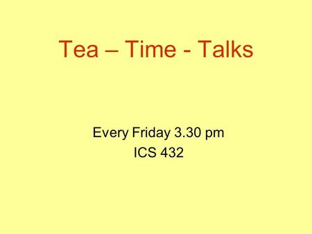 Tea – Time - Talks Every Friday 3.30 pm ICS 432. We Need Speakers (you)! Please volunteer. Philosophy: a TTT (tea-time-talk) should approximately take.