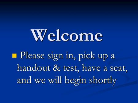 Welcome Please sign in, pick up a handout & test, have a seat, and we will begin shortly Please sign in, pick up a handout & test, have a seat, and we.