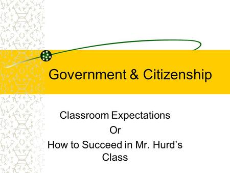 Government & Citizenship Classroom Expectations Or How to Succeed in Mr. Hurd's Class.