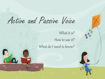 Active and Passive Voice What it is? How to use it? What do I need to know?