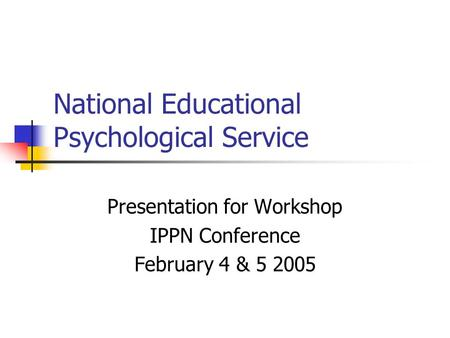 National Educational Psychological Service Presentation for Workshop IPPN Conference February 4 & 5 2005.