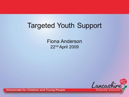 Targeted Youth Support Fiona Anderson 22 nd April 2009.