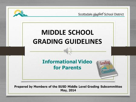 MIDDLE SCHOOL GRADING GUIDELINES Informational Video for Parents Prepared by Members of the SUSD Middle Level Grading Subcommittee May, 2014.