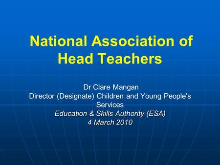 Education & Skills Authority (ESA) 4 March 2010 National Association of Head Teachers Dr Clare Mangan Director (Designate) Children and Young People's.