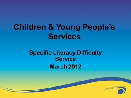 Specific Literacy Difficulty Service March 2012 Children & Young People's Services.