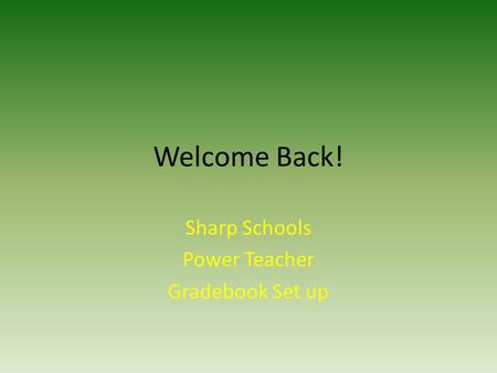 Welcome Back! Sharp Schools Power Teacher Gradebook Set up.