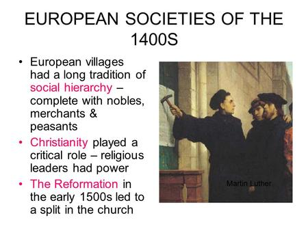 EUROPEAN SOCIETIES OF THE 1400S European villages had a long tradition of social hierarchy – complete with nobles, merchants & peasants Christianity played.