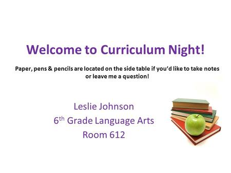 Welcome to Curriculum Night! Leslie Johnson 6 th Grade Language Arts Room 612 Paper, pens & pencils are located on the side table if you'd like to take.