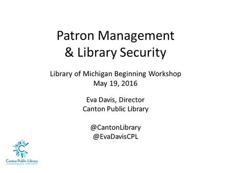 Patron Management & Library Security Library of Michigan Beginning Workshop May 19, 2016 Eva Davis, Director Canton