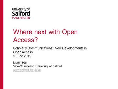 Where next with Open Access? Scholarly Communications: New Developments in Open Access 1 June 2012 Martin Hall Vice-Chancellor, University of Salford www.salford.ac.uk/vc.