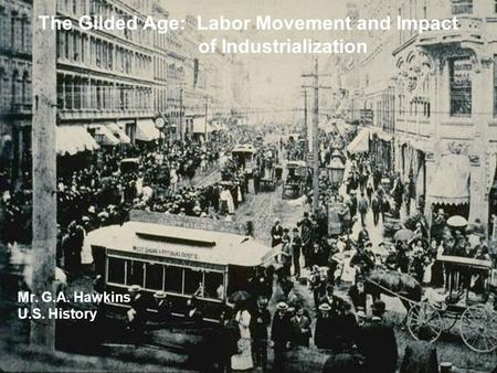 The Gilded Age: Labor Movement and Impact of Industrialization Mr. G.A. Hawkins U.S. History.